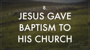 8 Jesus Gave Baptism To His Church